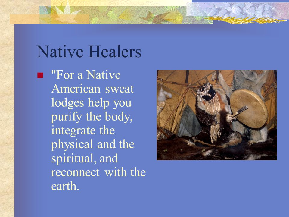 Native Healers For a Native American sweat lodges help you purify the body, integrate the physical and the spiritual, and reconnect with the earth.