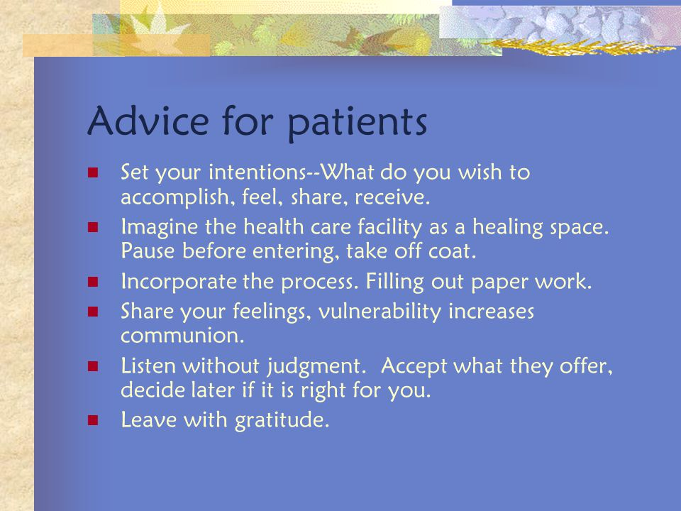 Advice for patients Set your intentions--What do you wish to accomplish, feel, share, receive.