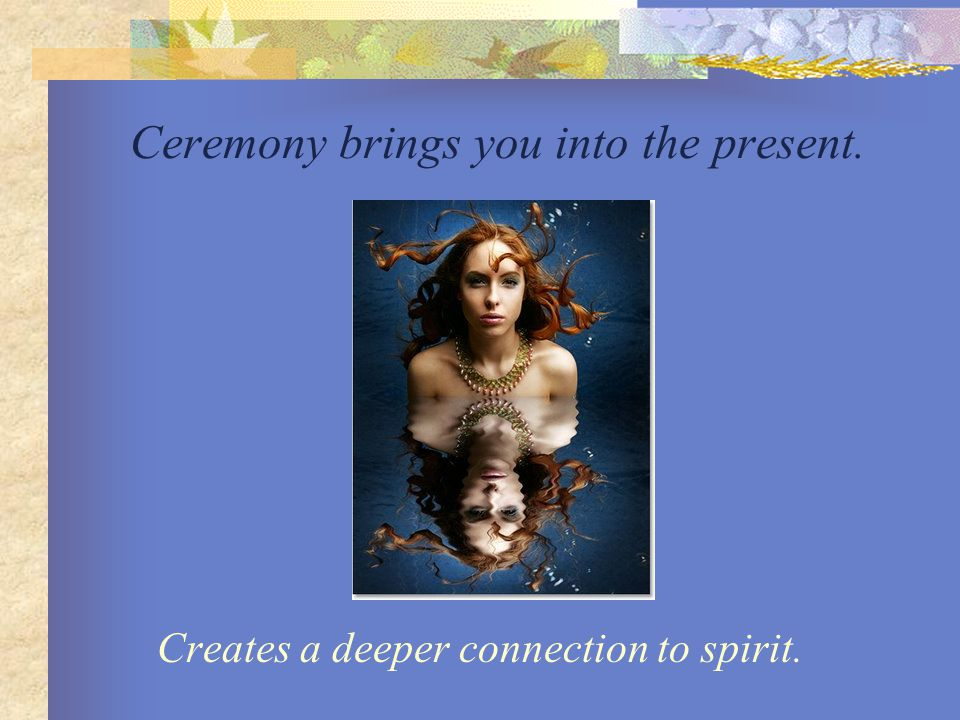 Ceremony brings you into the present. Creates a deeper connection to spirit.