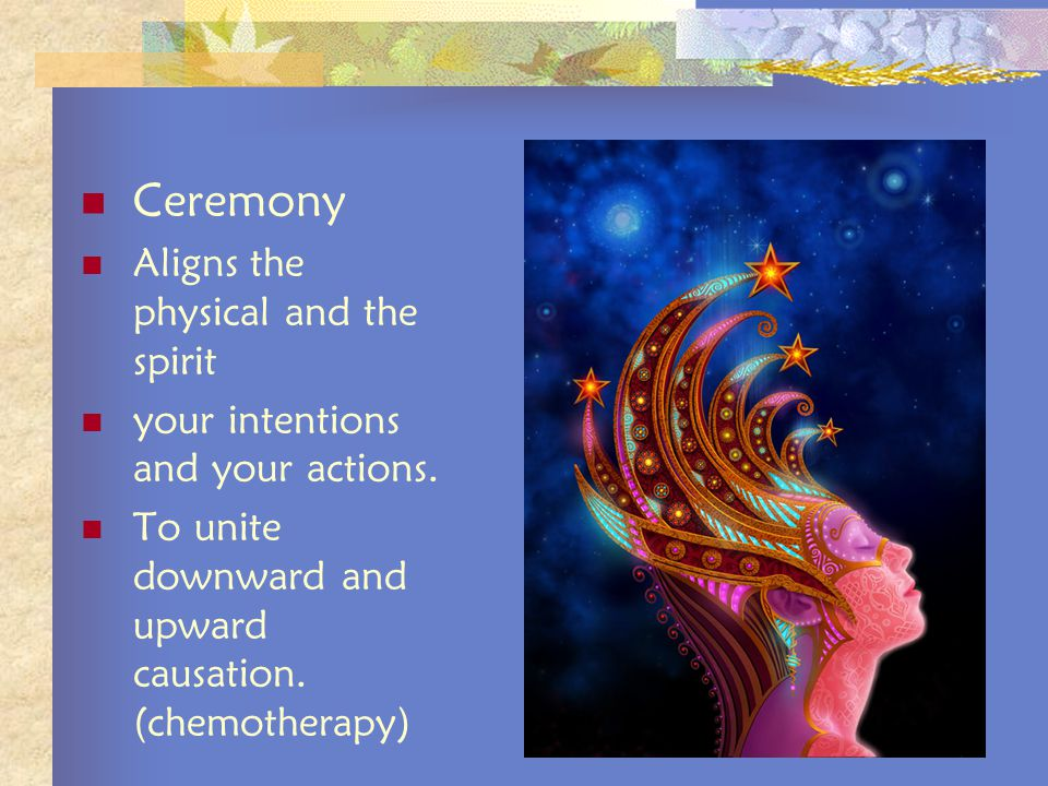 Ceremony Aligns the physical and the spirit your intentions and your actions.