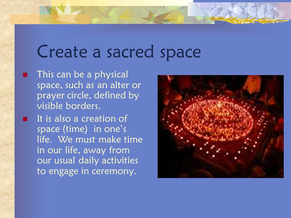 Create a sacred space This can be a physical space, such as an alter or prayer circle, defined by visible borders.