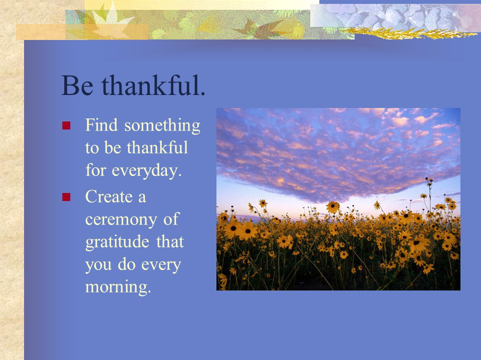 Be thankful. Find something to be thankful for everyday.