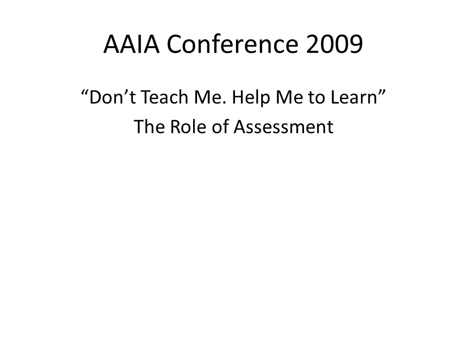 AAIA Conference 2009 Don't Teach Me. Help Me to Learn The Role of Assessment