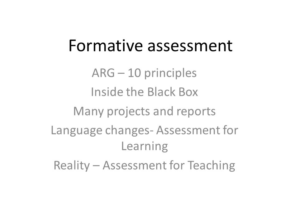 Formative assessment ARG – 10 principles Inside the Black Box Many projects and reports Language changes- Assessment for Learning Reality – Assessment for Teaching