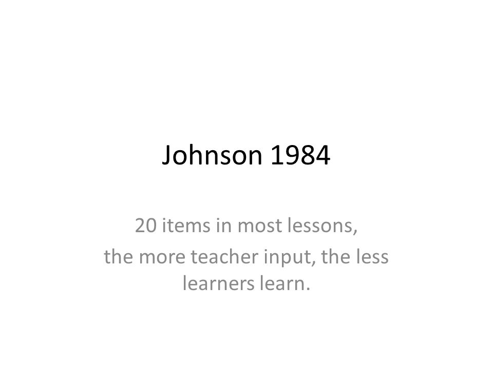 Johnson 1984 20 items in most lessons, the more teacher input, the less learners learn.