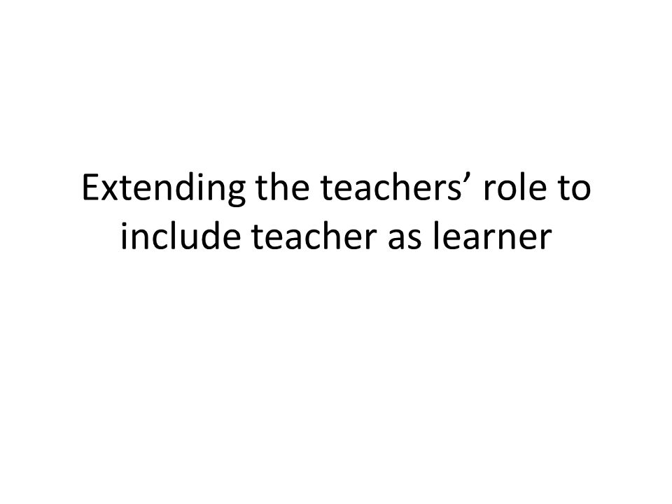 Extending the teachers' role to include teacher as learner