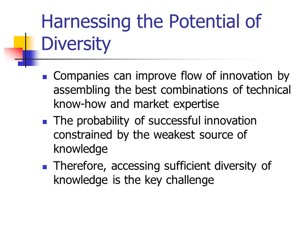 Harnessing the Potential of Diversity Companies can improve flow of innovation by assembling the best combinations of technical know-how and market expertise The probability of successful innovation constrained by the weakest source of knowledge Therefore, accessing sufficient diversity of knowledge is the key challenge