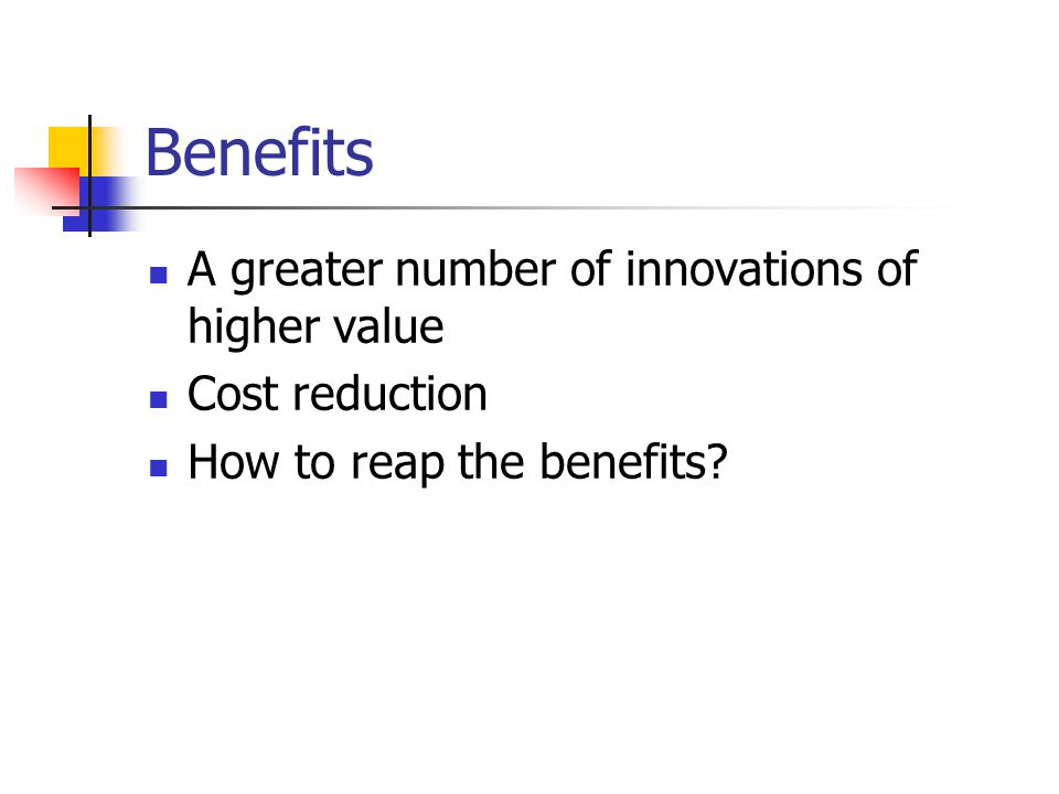 Benefits A greater number of innovations of higher value Cost reduction How to reap the benefits