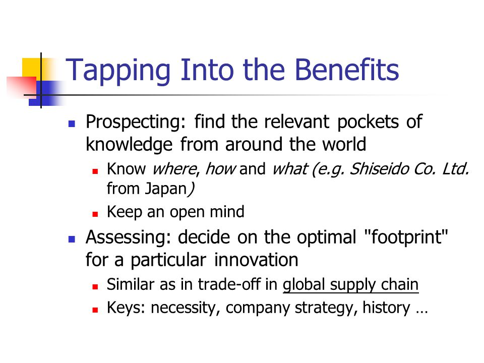 Tapping Into the Benefits Prospecting: find the relevant pockets of knowledge from around the world Know where, how and what (e.g.