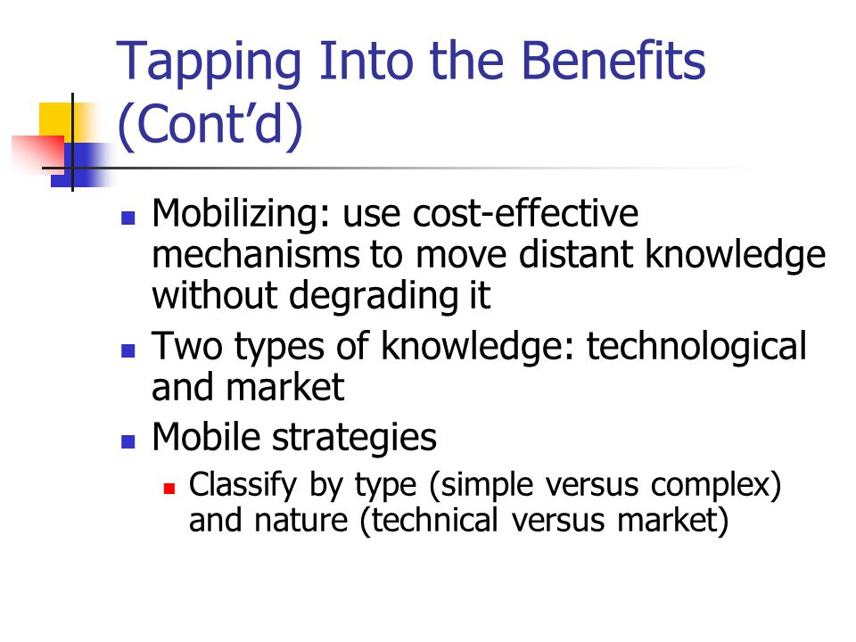Tapping Into the Benefits (Cont'd) Mobilizing: use cost-effective mechanisms to move distant knowledge without degrading it Two types of knowledge: technological and market Mobile strategies Classify by type (simple versus complex) and nature (technical versus market)