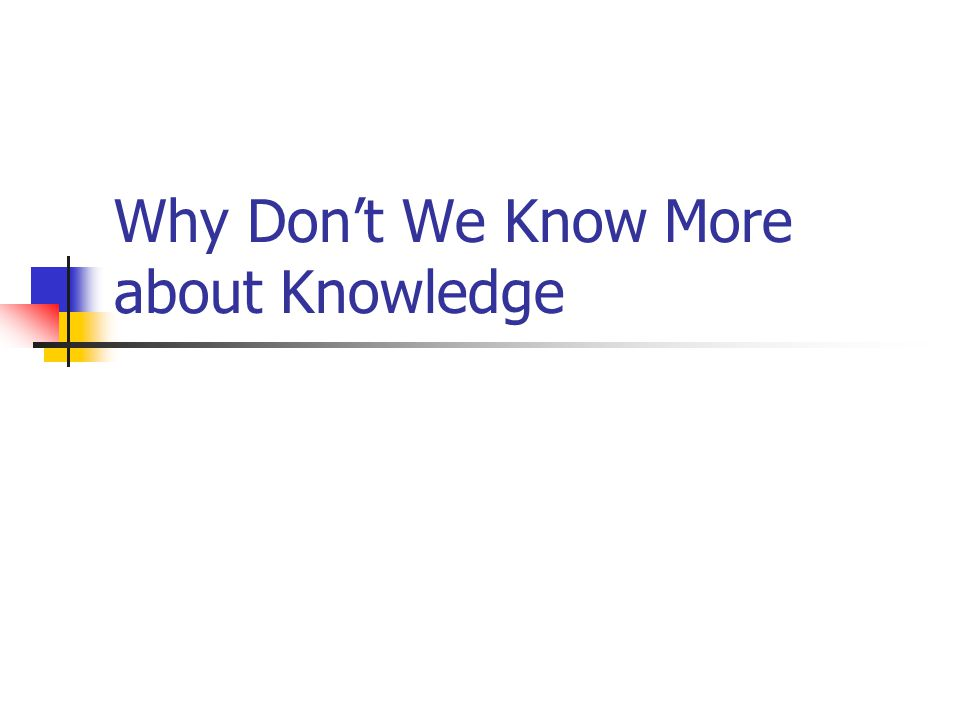 Why Don't We Know More about Knowledge