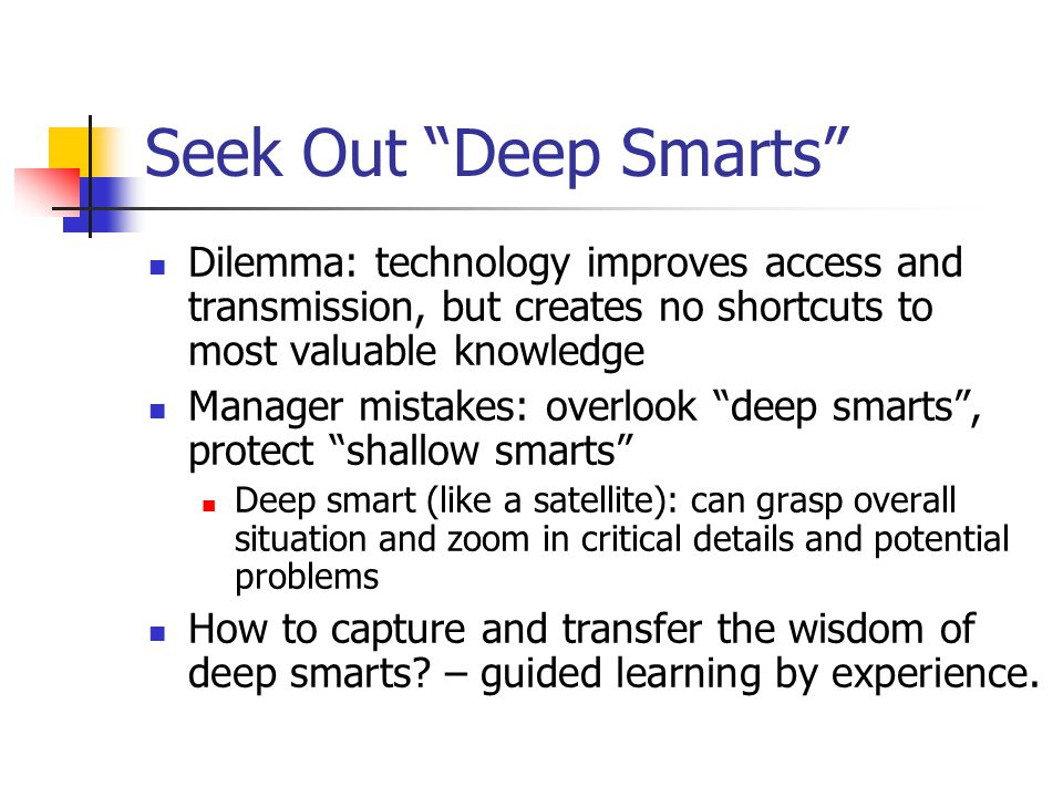 Seek Out Deep Smarts Dilemma: technology improves access and transmission, but creates no shortcuts to most valuable knowledge Manager mistakes: overlook deep smarts , protect shallow smarts Deep smart (like a satellite): can grasp overall situation and zoom in critical details and potential problems How to capture and transfer the wisdom of deep smarts.