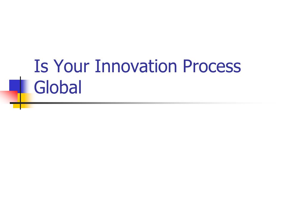 Introduction Few companies have global innovation processes Global innovation process (metanational innovation): sourcing and integrating knowledge from dispersed geographic locations For companies, more innovations of higher value and lower cost