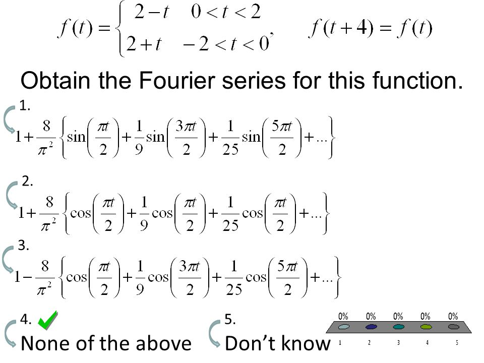 Obtain the Fourier series for this function. 1. 2. 3. None of the above 4. Don't know 5.