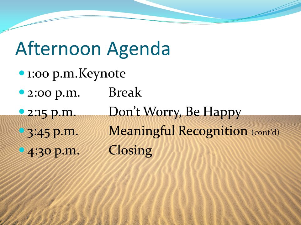 Afternoon Agenda 1:00 p.m.Keynote 2:00 p.m.Break 2:15 p.m.Don't Worry, Be Happy 3:45 p.m.Meaningful Recognition (cont'd) 4:30 p.m.Closing