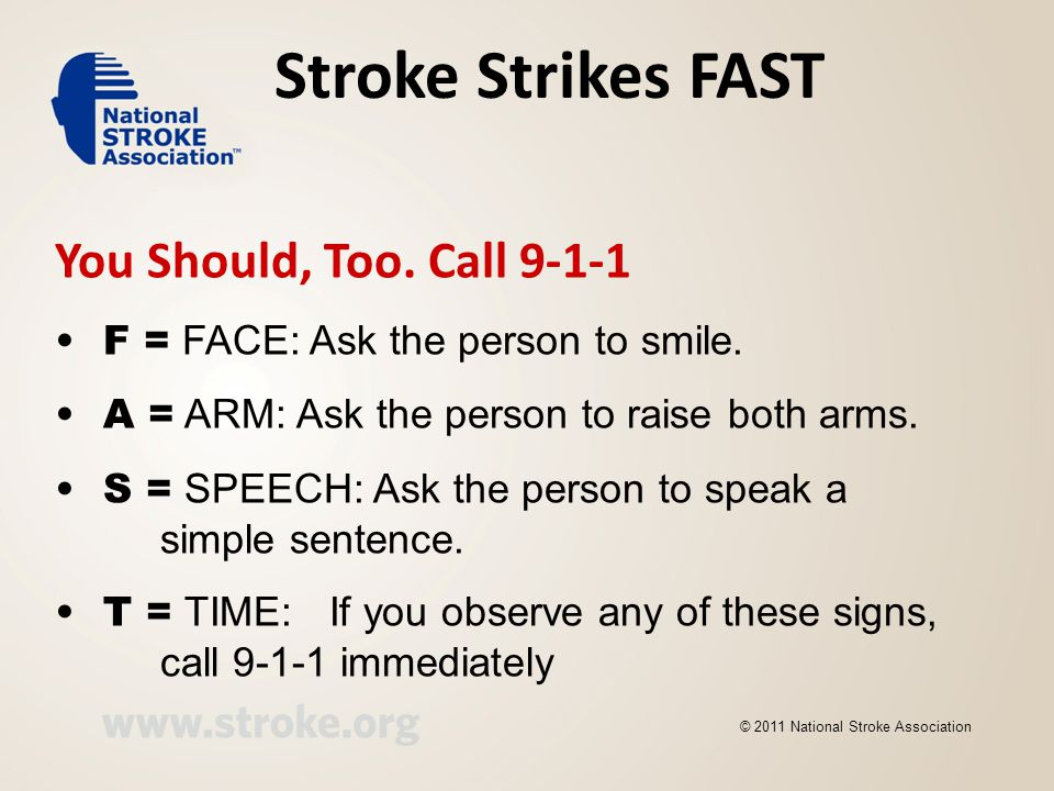 Stroke Strikes FAST You Should, Too. Call 9-1-1 F = FACE: Ask the person to smile. A = ARM: Ask the person to raise both arms. S = SPEECH: Ask the per