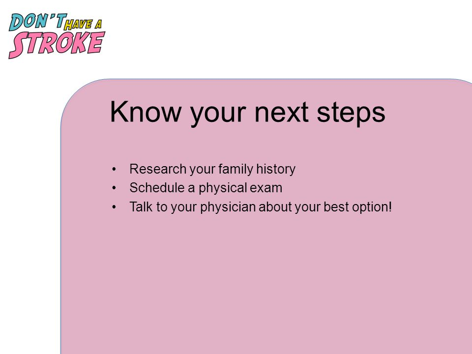 Know your next steps Research your family history Schedule a physical exam Talk to your physician about your best option!
