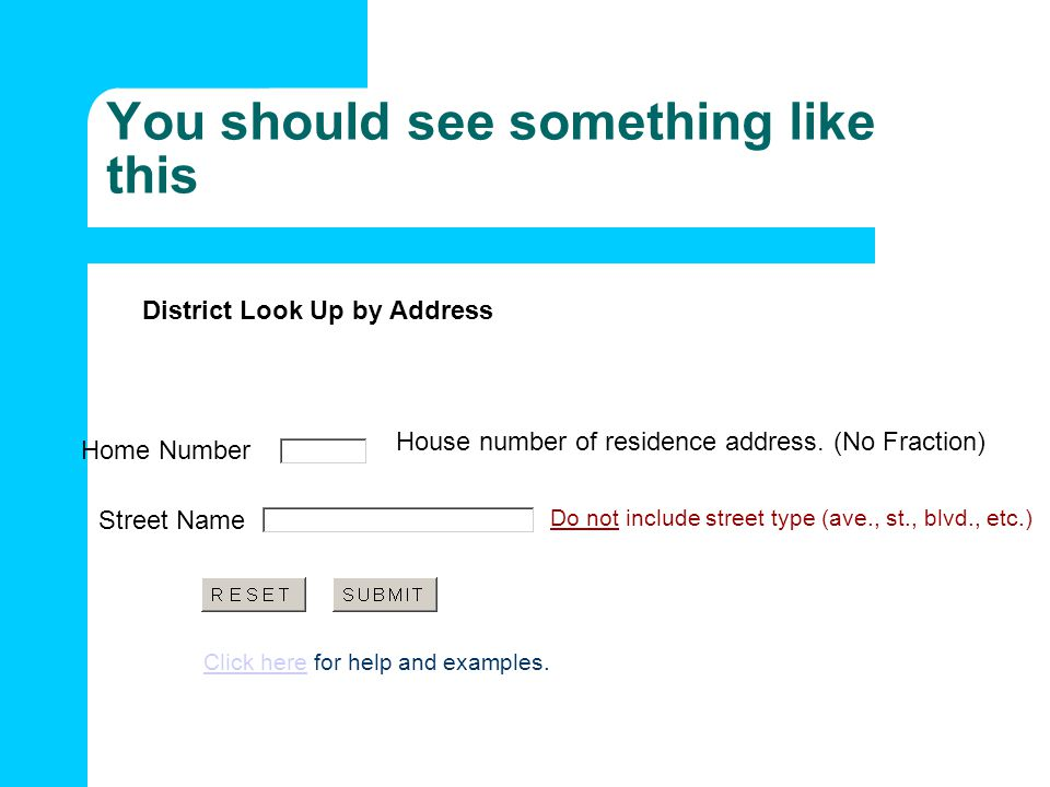 You should see something like this District Look Up by Address Click hereClick here for help and examples. Home Number House number of residence addre