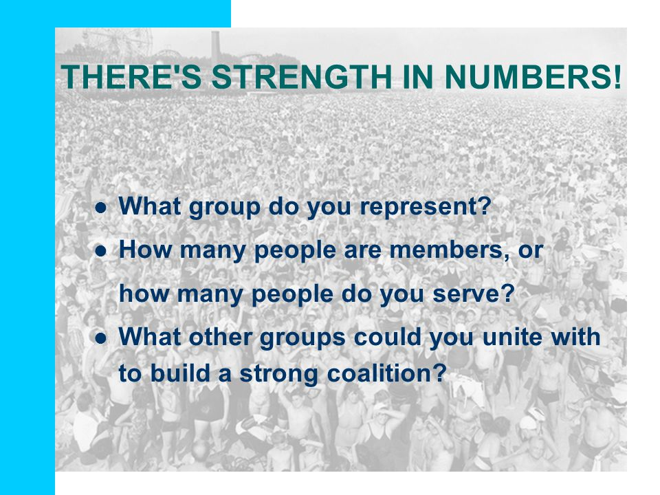 THERE'S STRENGTH IN NUMBERS! What group do you represent? How many people are members, or how many people do you serve? What other groups could you un