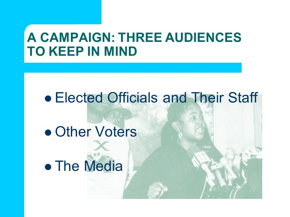 A CAMPAIGN: THREE AUDIENCES TO KEEP IN MIND Elected Officials and Their Staff Other Voters The Media