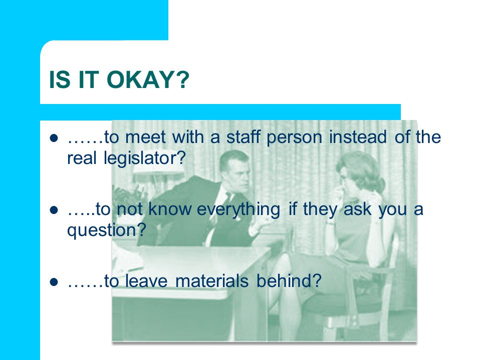 IS IT OKAY? ……to meet with a staff person instead of the real legislator? …..to not know everything if they ask you a question? ……to leave materials b