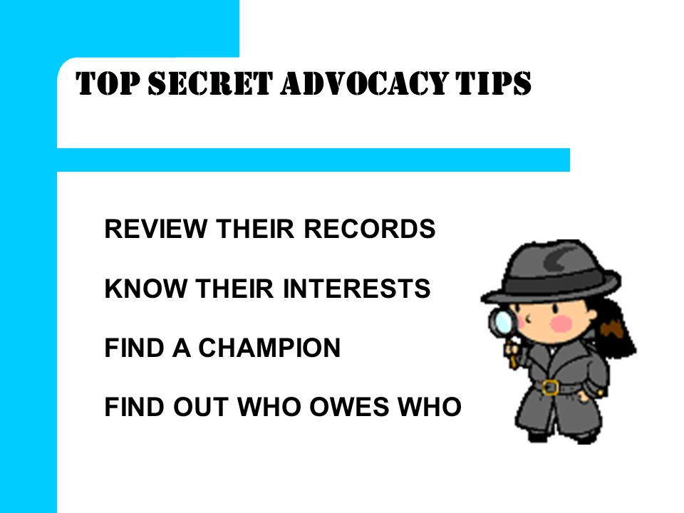 TOP SECRET ADVOCACY TIPS REVIEW THEIR RECORDS KNOW THEIR INTERESTS FIND A CHAMPION FIND OUT WHO OWES WHO