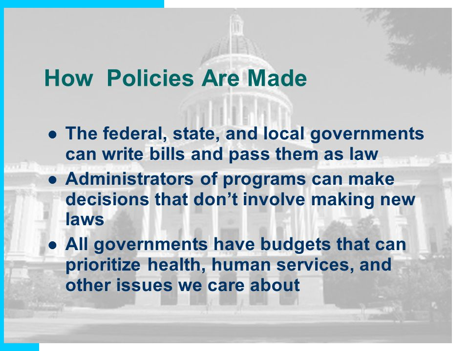 How Policies Are Made The federal, state, and local governments can write bills and pass them as law Administrators of programs can make decisions tha