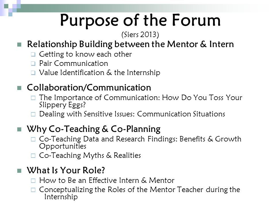 Purpose of the Forum (Siers 2013) Relationship Building between the Mentor & Intern  Getting to know each other  Pair Communication  Value Identification & the Internship Collaboration/Communication  The Importance of Communication: How Do You Toss Your Slippery Eggs.