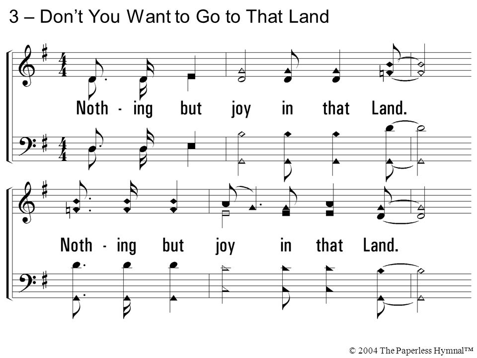 3. Nothing but joy in that Land. Nothing but joy in that Land where I'm bound. 3 – Don't You Want to Go to That Land © 2004 The Paperless Hymnal™