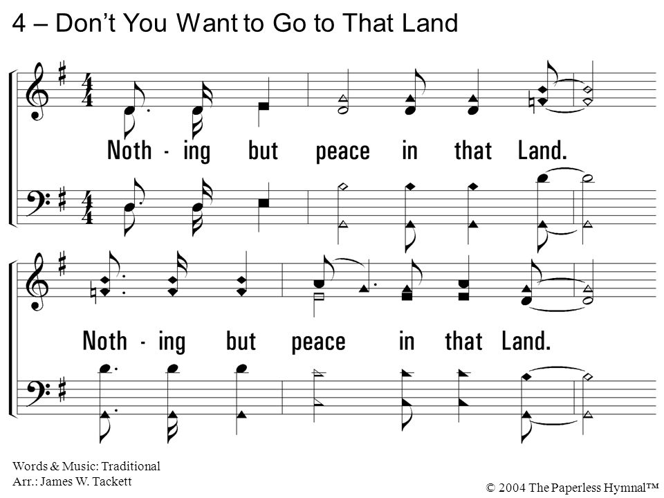4. Nothing but peace in that Land. Nothing but peace in that Land where I'm bound. 4 – Don't You Want to Go to That Land Words & Music: Traditional Ar