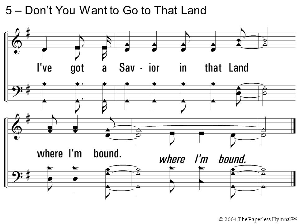 5 – Don't You Want to Go to That Land © 2004 The Paperless Hymnal™