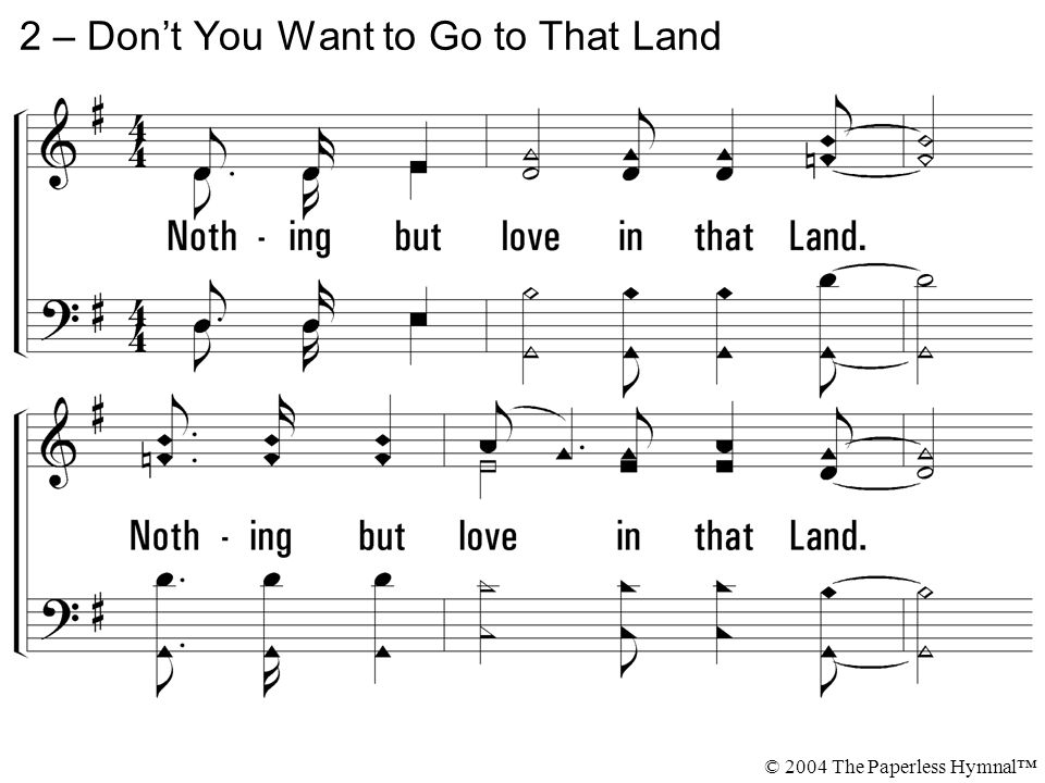 2. Nothing but love in that Land. Nothing but love in that Land where I'm bound. 2 – Don't You Want to Go to That Land © 2004 The Paperless Hymnal™
