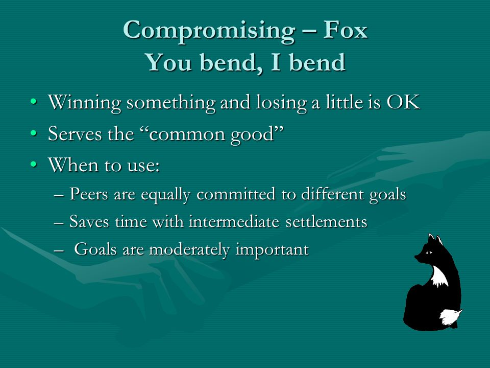 Compromising – Fox You bend, I bend Winning something and losing a little is OKWinning something and losing a little is OK Serves the common good Serves the common good When to use:When to use: –Peers are equally committed to different goals –Saves time with intermediate settlements – Goals are moderately important