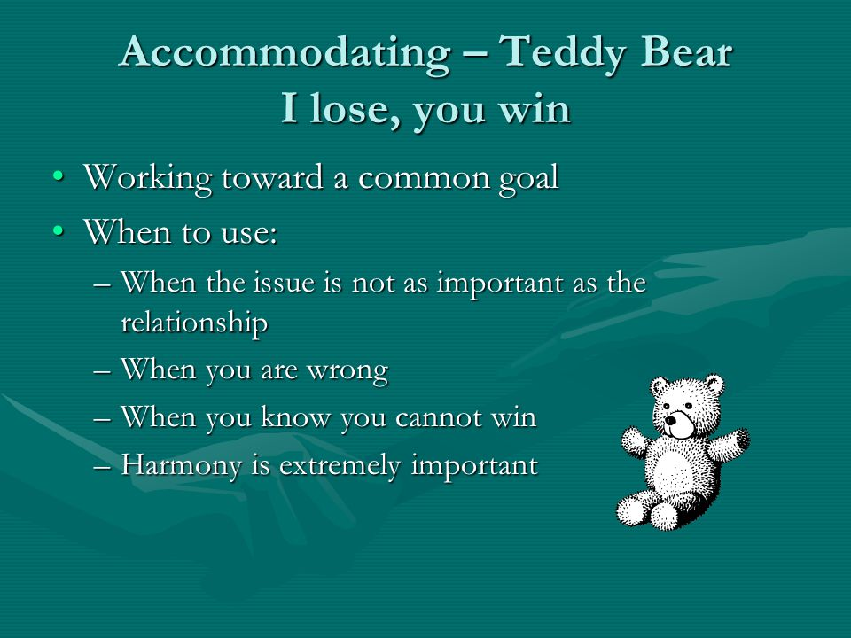 Accommodating – Teddy Bear I lose, you win Working toward a common goalWorking toward a common goal When to use:When to use: –When the issue is not as important as the relationship –When you are wrong –When you know you cannot win –Harmony is extremely important