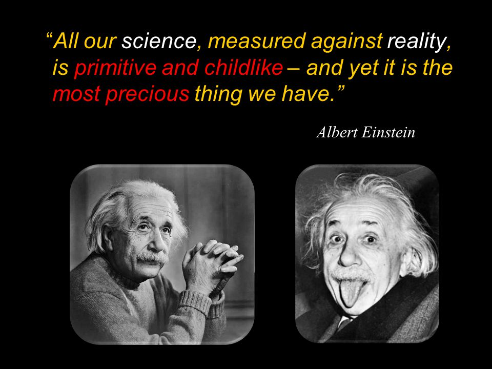 """All our science, measured against reality, is primitive and childlike – and yet it is the most precious thing we have."" Albert Einstein"