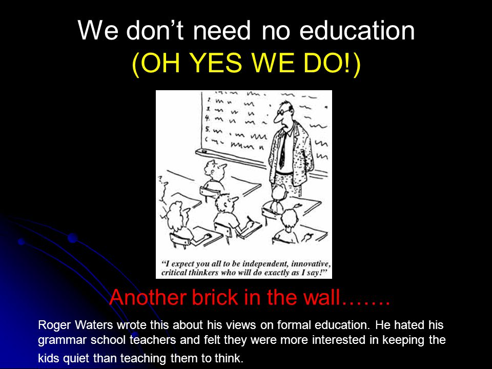 Another brick in the wall……. Roger Waters wrote this about his views on formal education. He hated his grammar school teachers and felt they were more