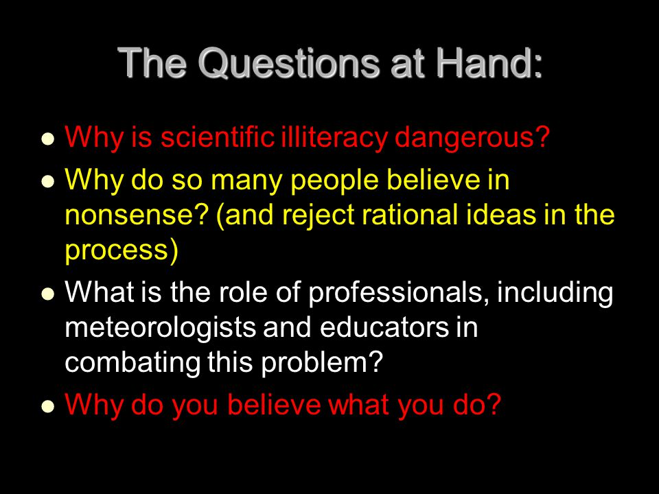 The Questions at Hand: Why is scientific illiteracy dangerous? Why do so many people believe in nonsense? (and reject rational ideas in the process) W