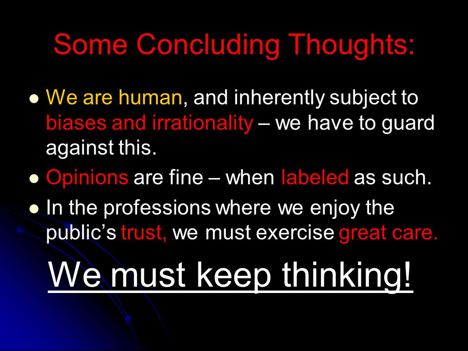 Some Concluding Thoughts: We are human, and inherently subject to biases and irrationality – we have to guard against this. Opinions are fine – when l