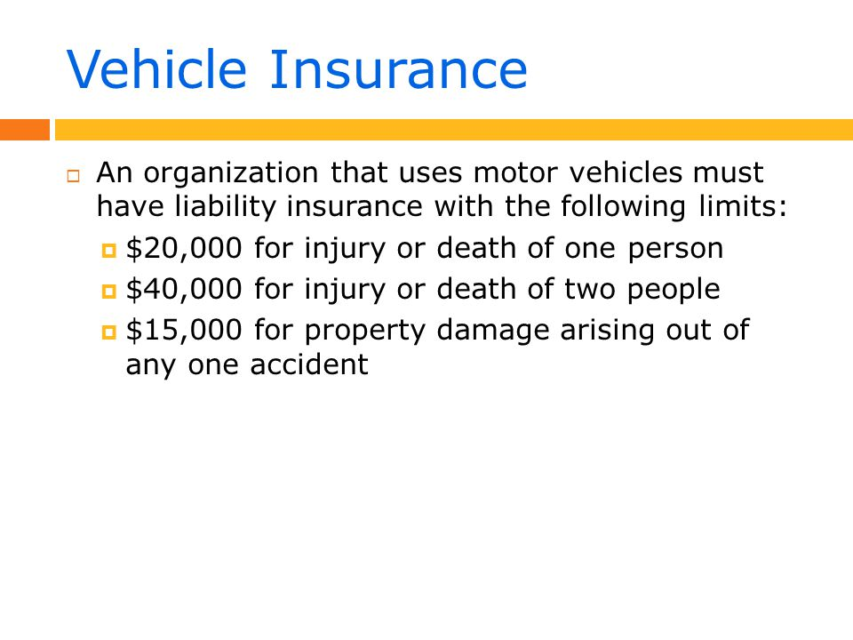 Vehicle Insurance  An organization that uses motor vehicles must have liability insurance with the following limits:  $20,000 for injury or death of one person  $40,000 for injury or death of two people  $15,000 for property damage arising out of any one accident