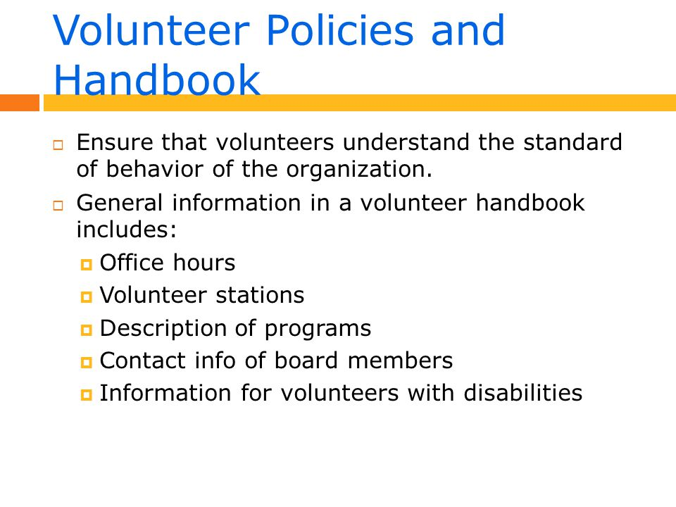 Volunteer Handbook  Welcome message  Mission and history of organization  Volunteer expectations- Operational  Volunteer rights and responsibilities  Prohibited behavior conduct  Code of conduct  Training
