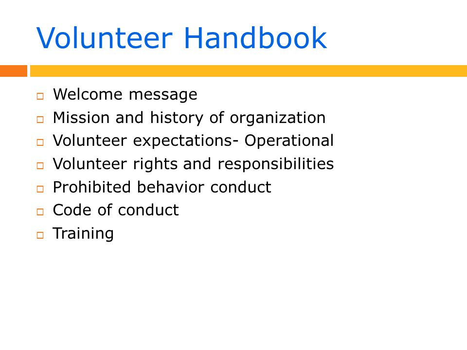 Volunteer Handbook  Welcome message  Mission and history of organization  Volunteer expectations- Operational  Volunteer rights and responsibilities  Prohibited behavior conduct  Code of conduct  Training