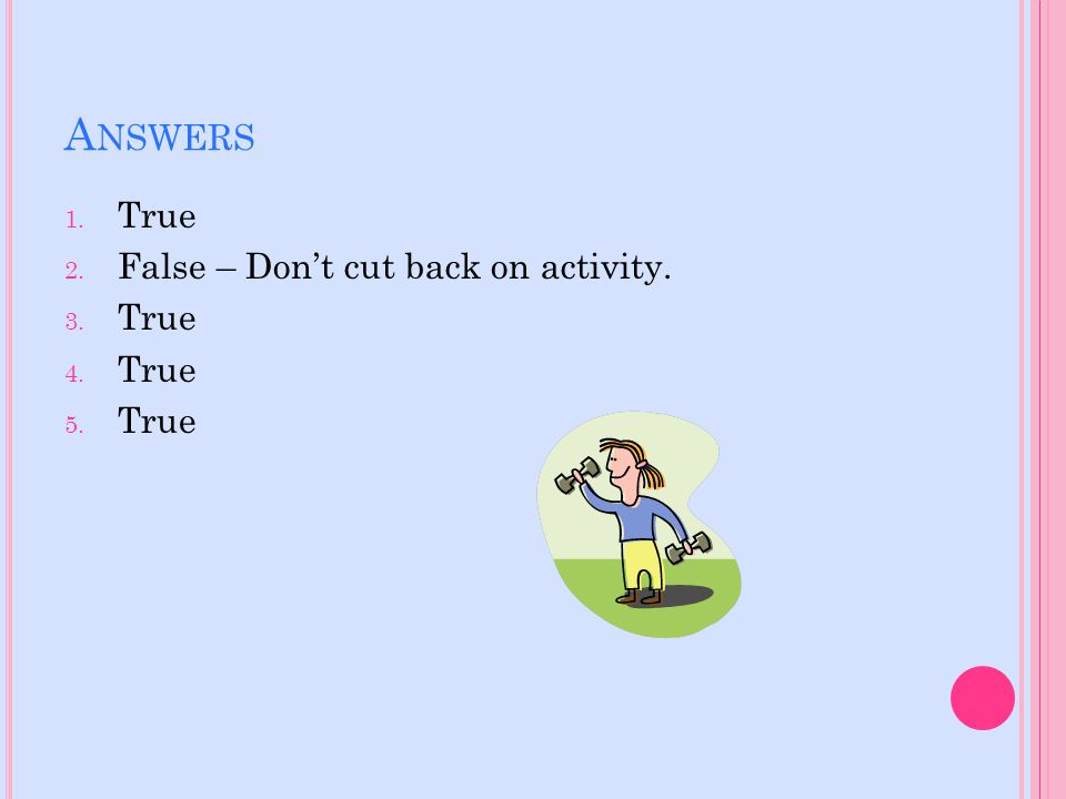 A NSWERS 1. True 2. False – Don't cut back on activity. 3. True 4. True 5. True