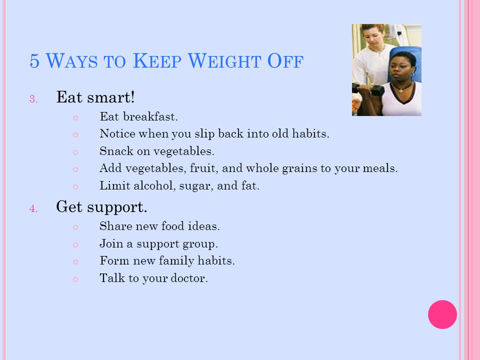 5 W AYS TO K EEP W EIGHT O FF 3. Eat smart! Eat breakfast. Notice when you slip back into old habits. Snack on vegetables. Add vegetables, fruit, and
