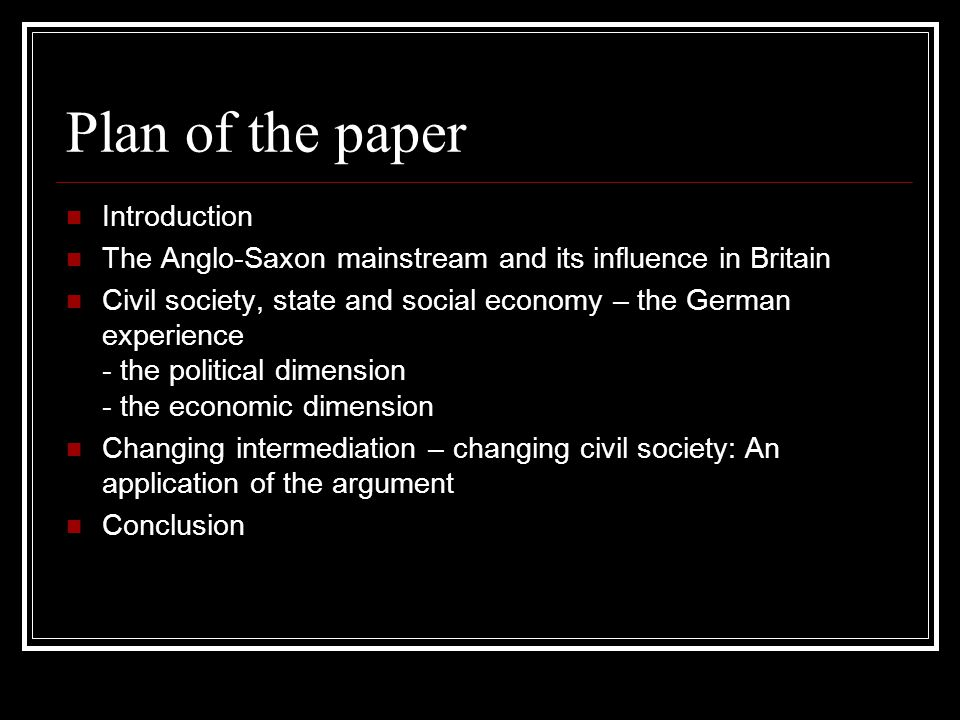 Plan of the paper Introduction The Anglo-Saxon mainstream and its influence in Britain Civil society, state and social economy – the German experience - the political dimension - the economic dimension Changing intermediation – changing civil society: An application of the argument Conclusion