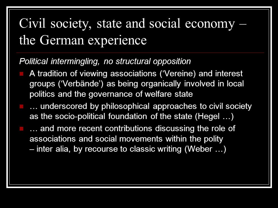 Civil society, state and social economy – the German experience Political intermingling, no structural opposition A tradition of viewing associations ('Vereine) and interest groups ('Verbände') as being organically involved in local politics and the governance of welfare state … underscored by philosophical approaches to civil society as the socio-political foundation of the state (Hegel …) … and more recent contributions discussing the role of associations and social movements within the polity – inter alia, by recourse to classic writing (Weber …)