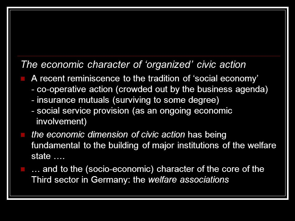 The economic character of 'organized' civic action A recent reminiscence to the tradition of 'social economy' - co-operative action (crowded out by the business agenda) - insurance mutuals (surviving to some degree) - social service provision (as an ongoing economic involvement) the economic dimension of civic action has being fundamental to the building of major institutions of the welfare state ….