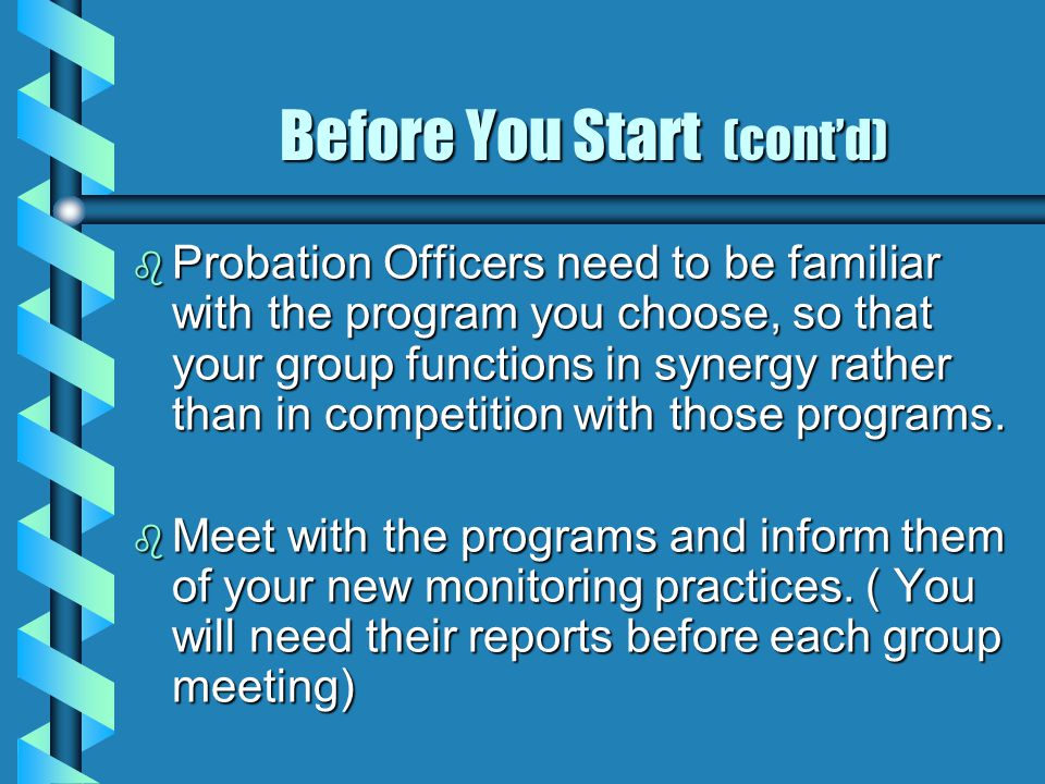 Before You Start (cont'd) b Probation Officers need to be familiar with the program you choose, so that your group functions in synergy rather than in competition with those programs.