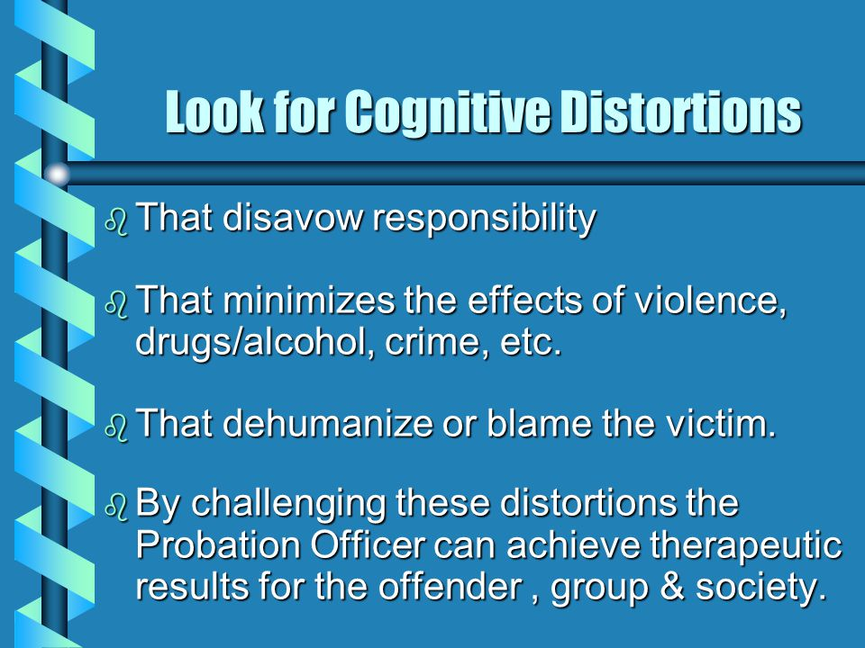 Look for Cognitive Distortions b That disavow responsibility b That minimizes the effects of violence, drugs/alcohol, crime, etc.