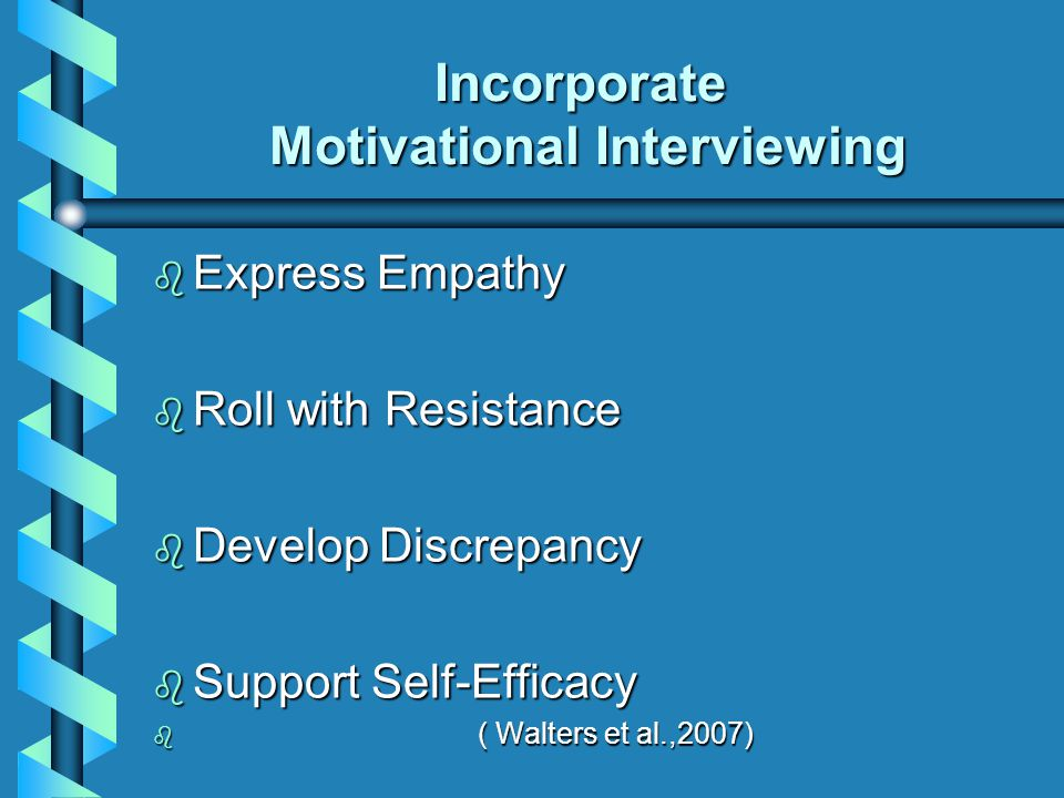 Incorporate Motivational Interviewing b Express Empathy b Roll with Resistance b Develop Discrepancy b Support Self-Efficacy b ( Walters et al.,2007)