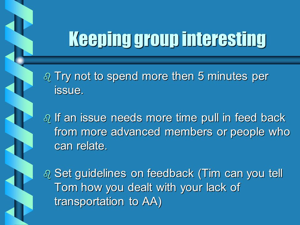 Keeping group interesting b Try not to spend more then 5 minutes per issue.
